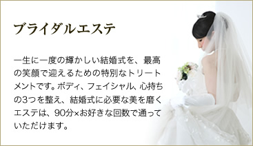 ブライダルエステ :結婚式を最高の笑顔で迎えるための特別なトリートメントです。ボディ、フェイシャル、心持ちの3つを整え、結婚式に必要な美を磨くエステは、90分×お好きな回数で通っていただけます。
